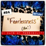 Day 24: Fearlessness (Ha!) [31 Days of Possibility]