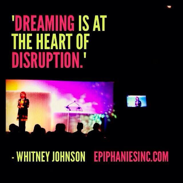 Dreaming is at the heart of disruption. - Whitney Johnson
